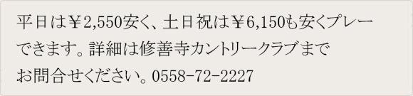 平日は¥2,550安く、土日祝は¥6,150も安くプレーできます。詳細は修善寺CCまでお問い合わせください。 TEL:0558-72-2227